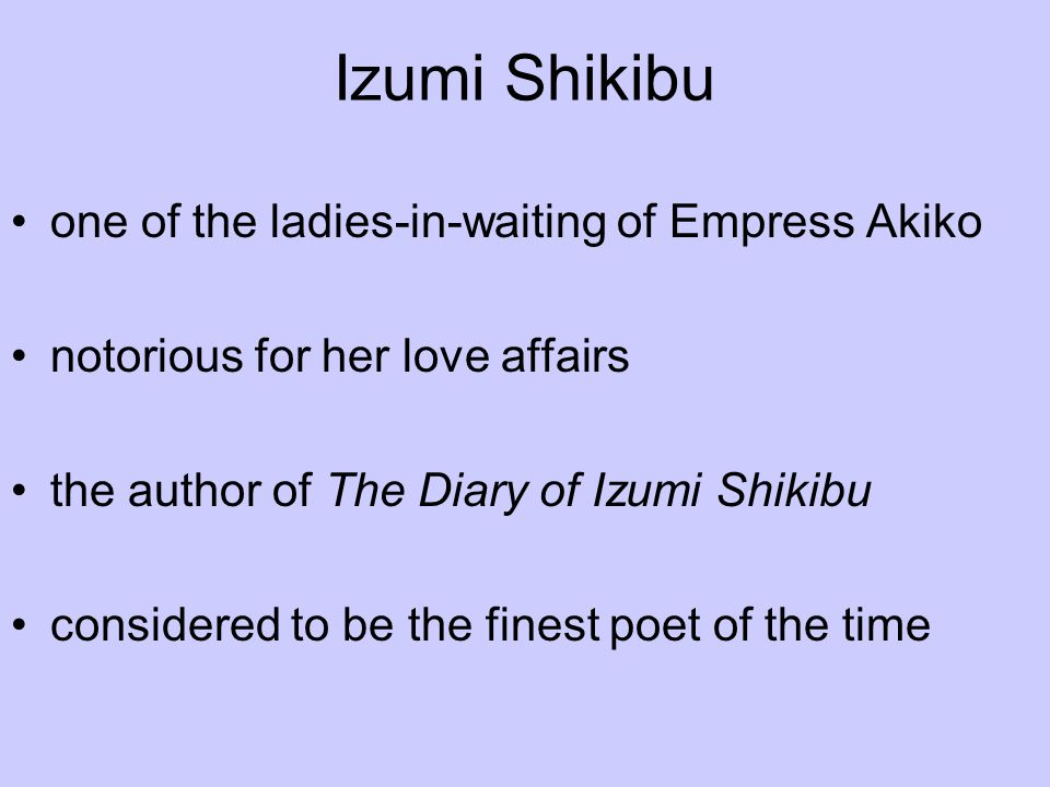 Izumi Shikibu one of the ladies-in-waiting of Empress Akiko notorious for her love affairs the author of The Diary of Izumi Shikibu considered to be t