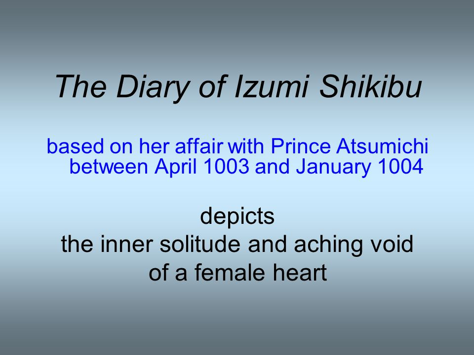 The Diary of Izumi Shikibu based on her affair with Prince Atsumichi between April 1003 and January 1004 depicts the inner solitude and aching void of