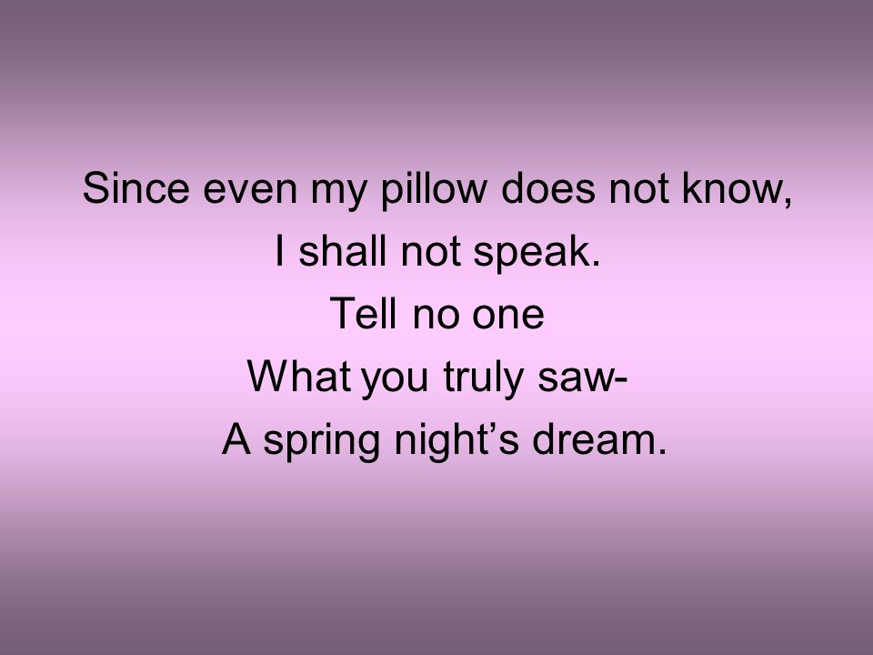 Since even my pillow does not know, I shall not speak. Tell no one What you truly saw- A spring night's dream.