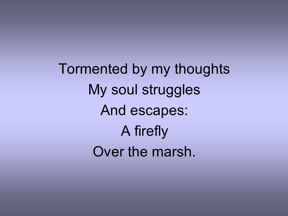 Tormented by my thoughts My soul struggles And escapes: A firefly Over the marsh.