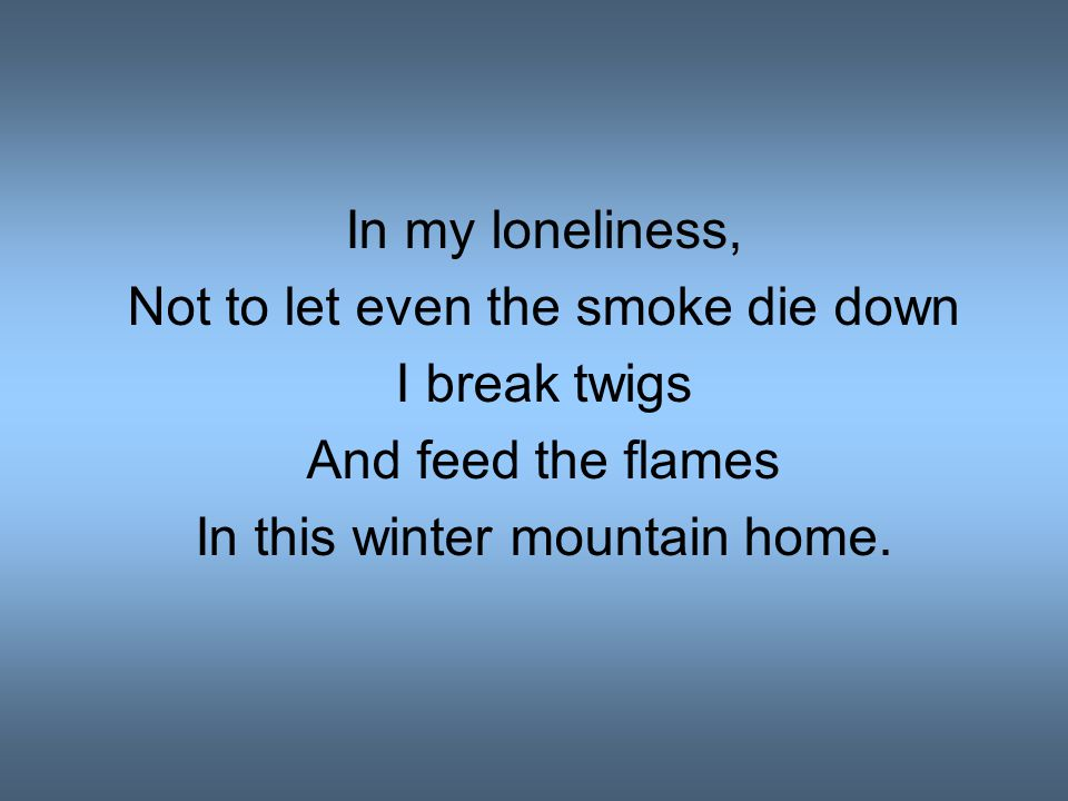 In my loneliness, Not to let even the smoke die down I break twigs And feed the flames In this winter mountain home.