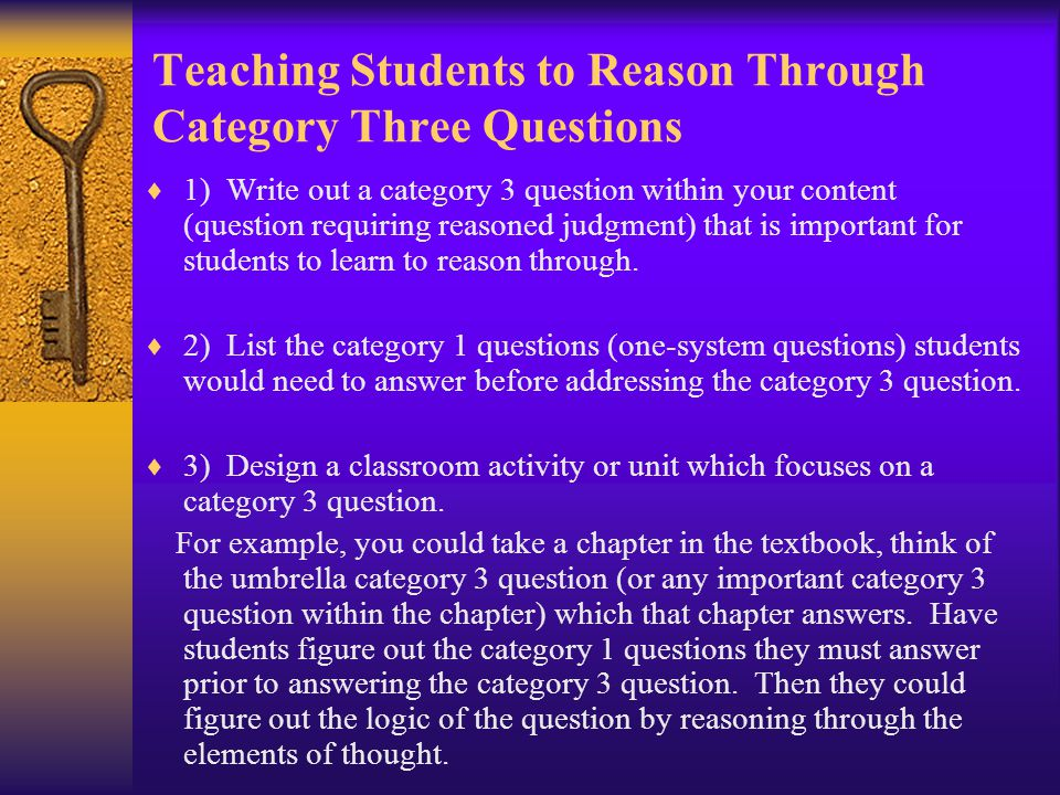 Teaching Students to Reason Through Category Three Questions  1) Write out a category 3 question within your content (question requiring reasoned judgment) that is important for students to learn to reason through.