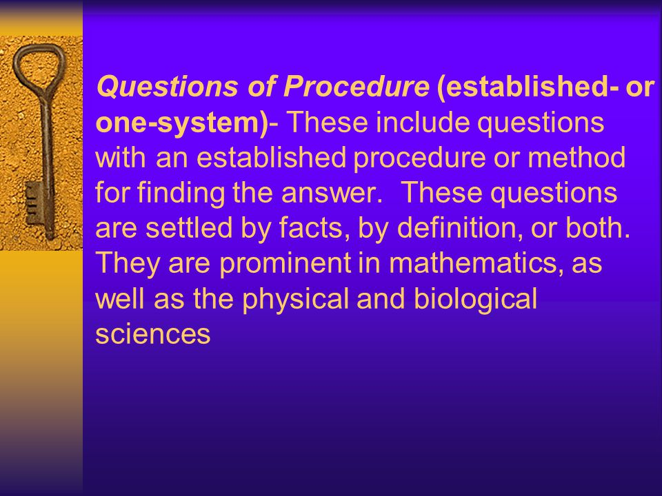 Questions of Procedure (established- or one-system)- These include questions with an established procedure or method for finding the answer. These que