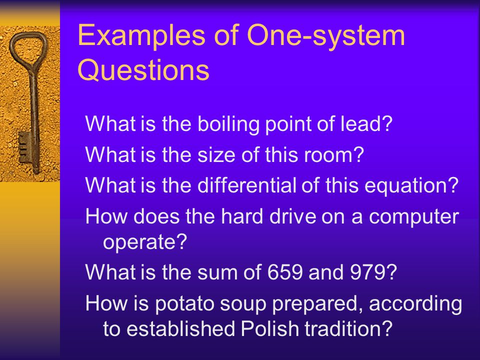Examples of One-system Questions What is the boiling point of lead? What is the size of this room? What is the differential of this equation? How does