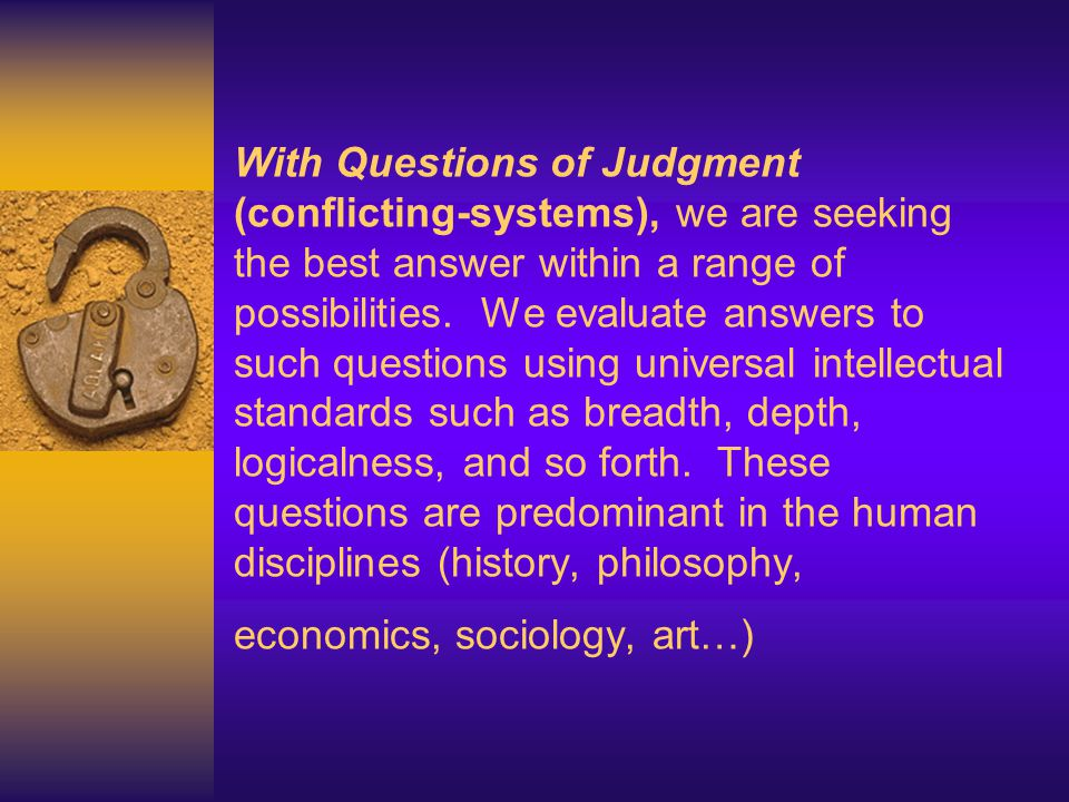 With Questions of Judgment (conflicting-systems), we are seeking the best answer within a range of possibilities.