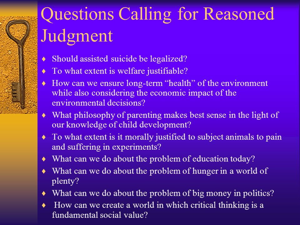 Questions Calling for Reasoned Judgment  Should assisted suicide be legalized?  To what extent is welfare justifiable?  How can we ensure long-term