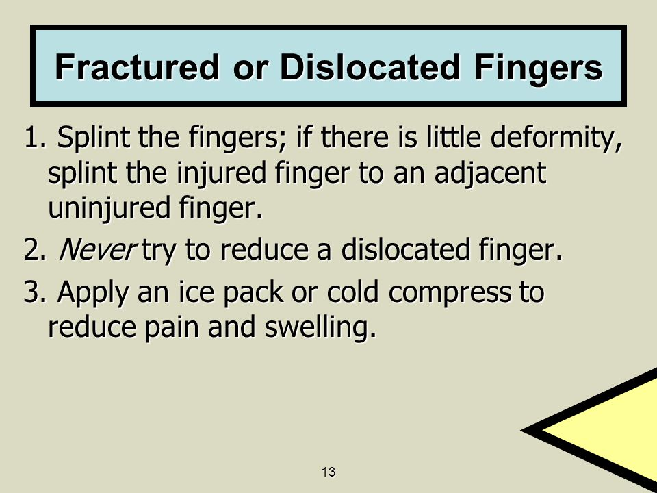 13 Fractured or Dislocated Fingers 1. Splint the fingers; if there is little deformity, splint the injured finger to an adjacent uninjured finger. 2.