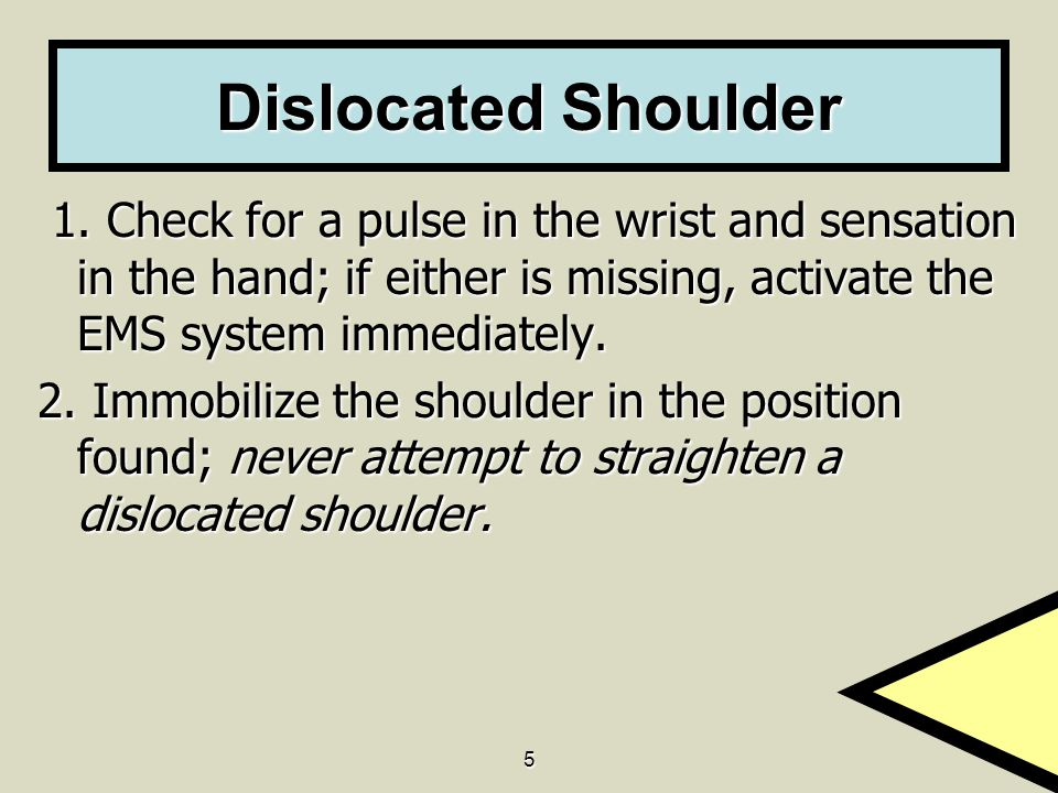 5 Dislocated Shoulder 1. Check for a pulse in the wrist and sensation in the hand; if either is missing, activate the EMS system immediately. 1. Check