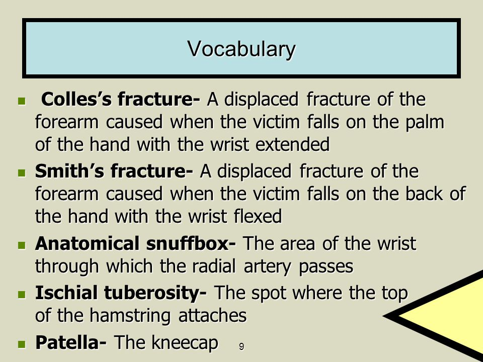 9 Vocabulary Colles's fracture- A displaced fracture of the forearm caused when the victim falls on the palm of the hand with the wrist extended Colle