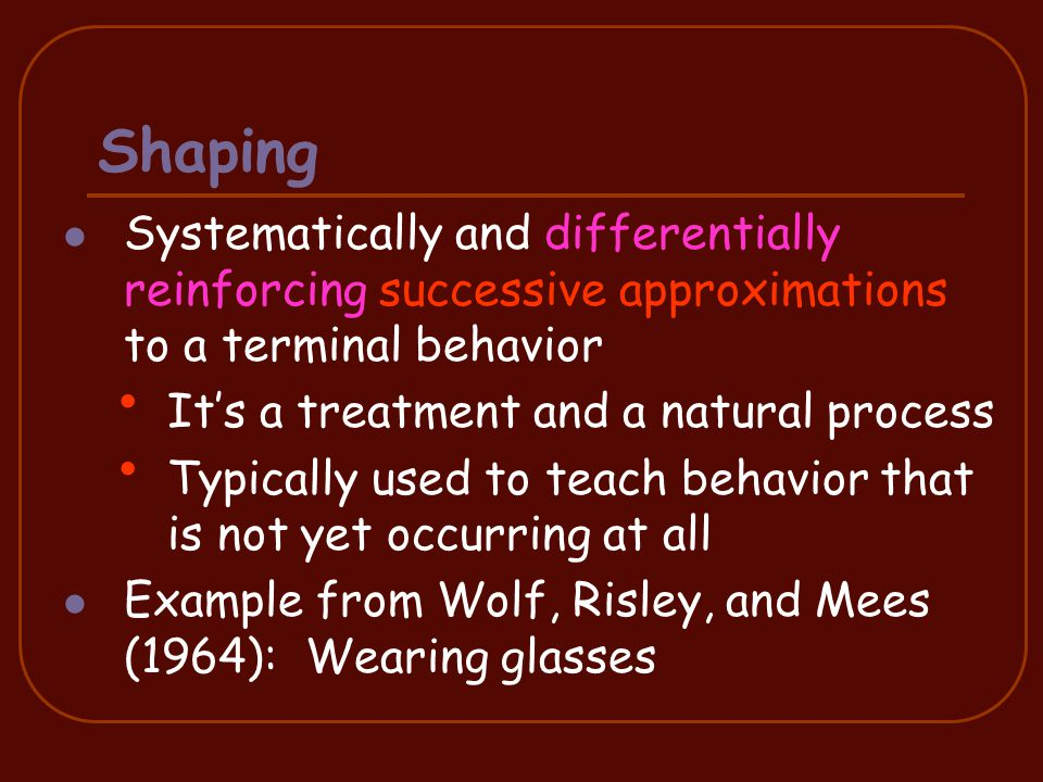 Systematically and differentially reinforcing successive approximations to a terminal behavior It's a treatment and a natural process Typically used to teach behavior that is not yet occurring at all Example from Wolf, Risley, and Mees (1964): Wearing glasses 24 Shaping