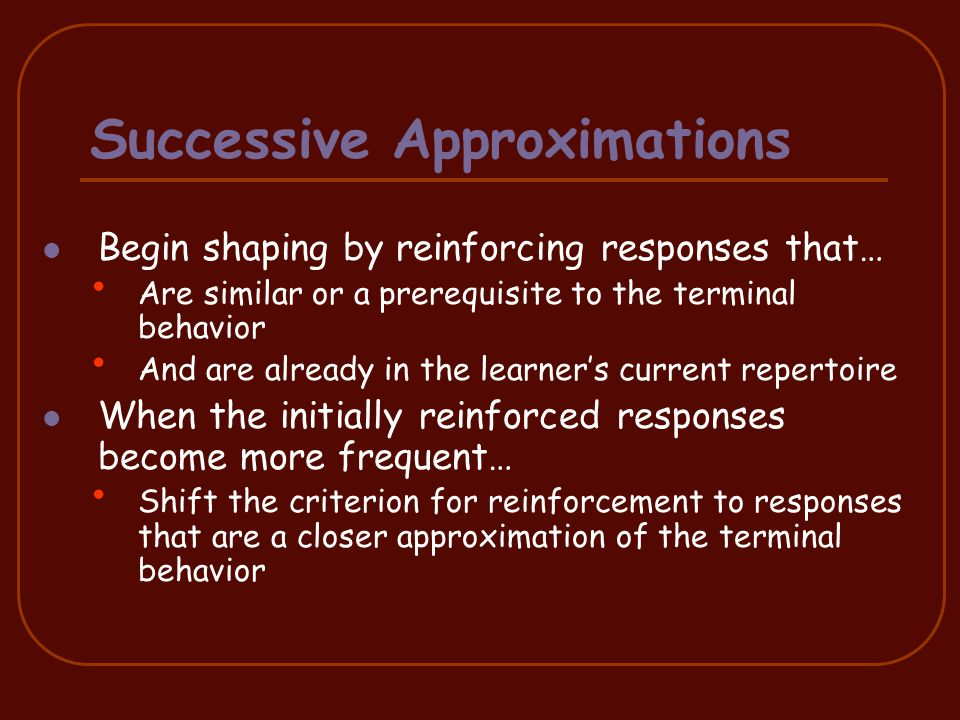 The process: Reinforcement is provided for responses that have a certain predetermined quality AND Reinforcement is withheld for responses that don't have that quality (extinction) The effects: Responses similar to those that have been reinforced occur more frequently Responses similar to those that have NOT been reinforced occur less frequently (extinction) Extinction typically leads to new behavior 24 Differential Reinforcement