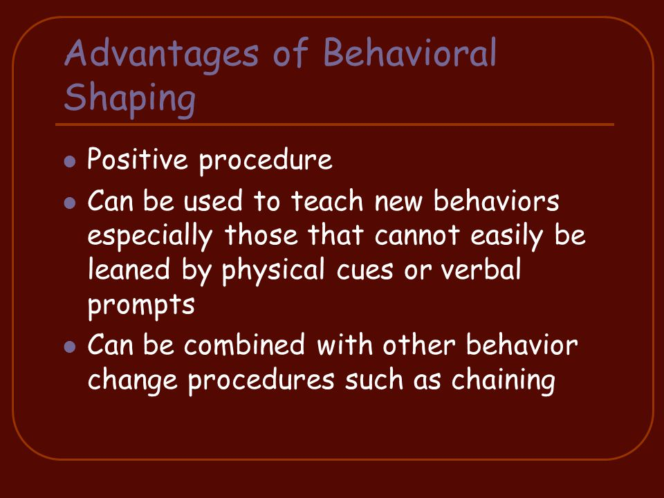 Advantages of Behavioral Shaping Positive procedure Can be used to teach new behaviors especially those that cannot easily be leaned by physical cues or verbal prompts Can be combined with other behavior change procedures such as chaining