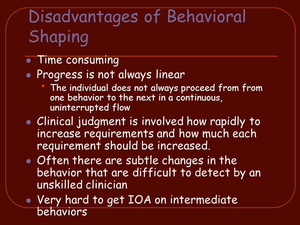 Disadvantages of Behavioral Shaping Time consuming Progress is not always linear The individual does not always proceed from from one behavior to the next in a continuous, uninterrupted flow Clinical judgment is involved how rapidly to increase requirements and how much each requirement should be increased.