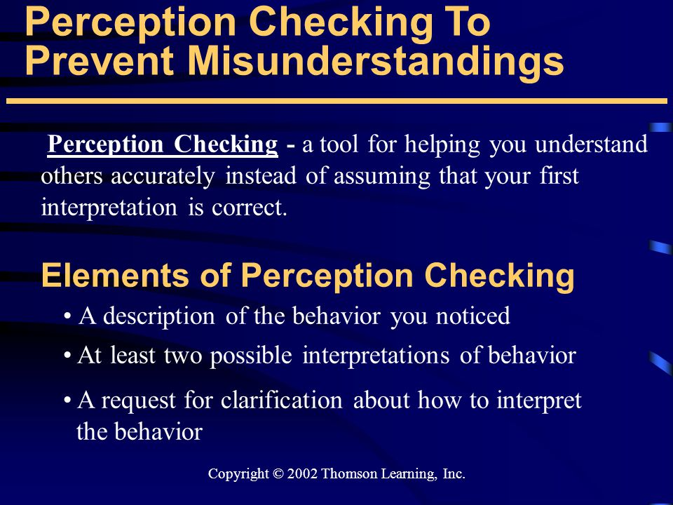 Copyright © 2002 Thomson Learning, Inc. Perception Checking To Prevent Misunderstandings Elements of Perception Checking Perception Checking - a tool