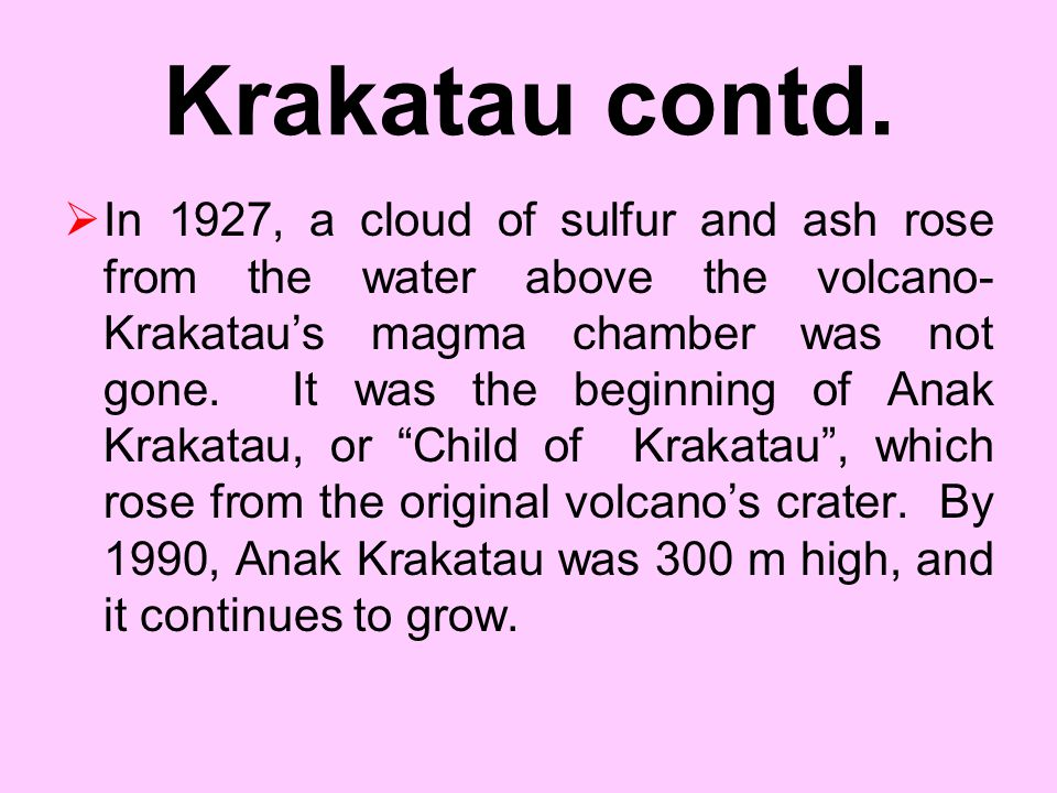 Volcanoes Effects on Earth  The Krakatau Explosion When the island of Krakatau, in Indonesia, exploded in 1883, it caused a shockwave that sped aroun