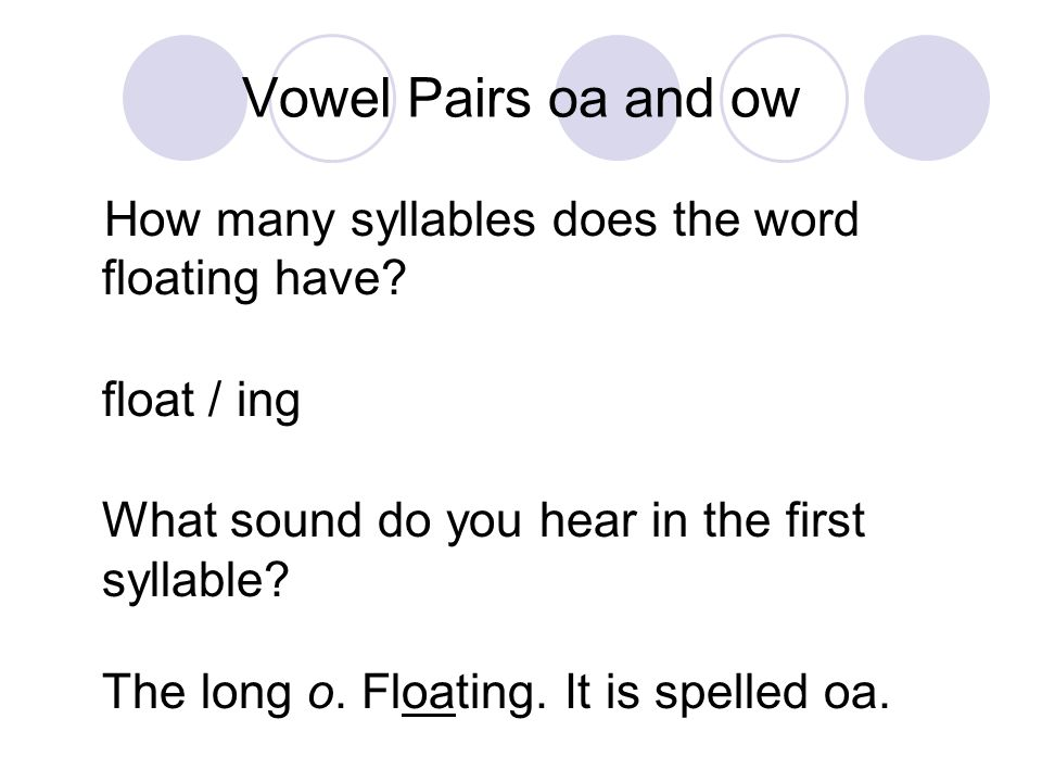 Vowel Pairs oa and ow How many syllables does the word floating have? float / ing What sound do you hear in the first syllable? The long o. Floating.