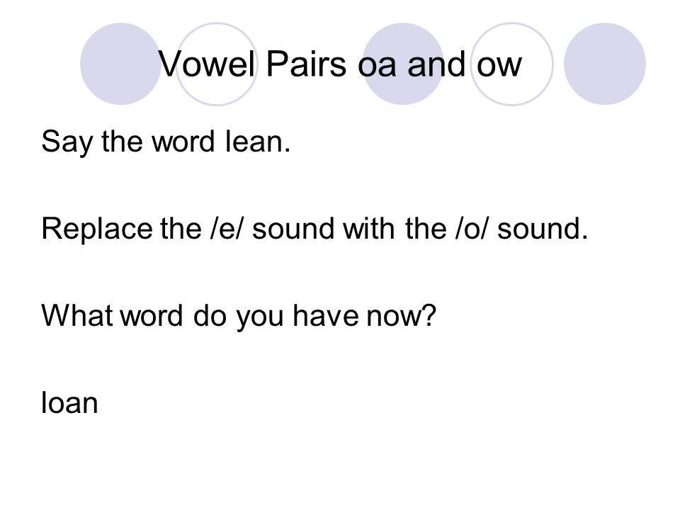 Say the word lean. Replace the /e/ sound with the /o/ sound. What word do you have now loan