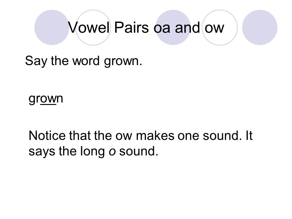 Vowel Pairs oa and ow Say the word grown. grown Notice that the ow makes one sound. It says the long o sound.