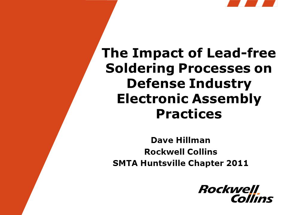 The Impact of Lead-free Soldering Processes on Defense Industry Electronic Assembly Practices Dave Hillman Rockwell Collins SMTA Huntsville Chapter 20