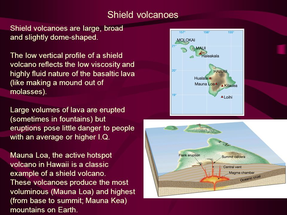 Shield volcanoes Shield volcanoes are large, broad and slightly dome-shaped.