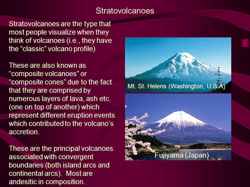 Stratovolcanoes Stratovolcanoes are the type that most people visualize when they think of volcanoes (i.e., they have the classic volcano profile) These are also known as composite volcanoes or composite cones due to the fact that they are comprised by numerous layers of lava, ash etc.
