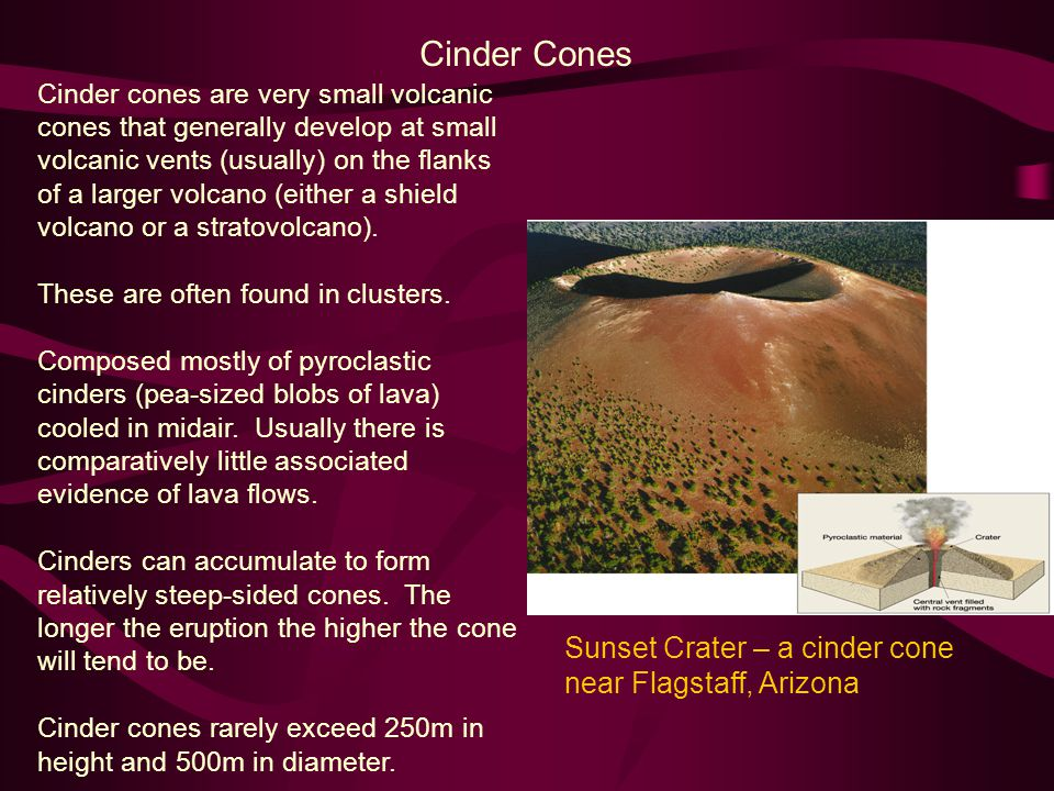 Cinder Cones Cinder cones are very small volcanic cones that generally develop at small volcanic vents (usually) on the flanks of a larger volcano (either a shield volcano or a stratovolcano).
