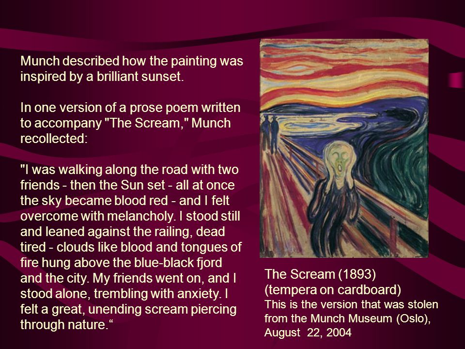 Munch described how the painting was inspired by a brilliant sunset. In one version of a prose poem written to accompany