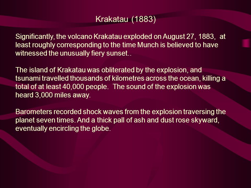 Significantly, the volcano Krakatau exploded on August 27, 1883, at least roughly corresponding to the time Munch is believed to have witnessed the unusually fiery sunset..