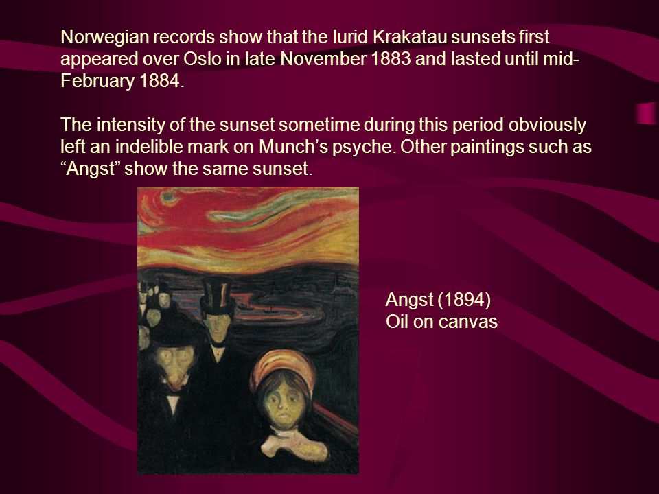 Norwegian records show that the lurid Krakatau sunsets first appeared over Oslo in late November 1883 and lasted until mid- February 1884. The intensi