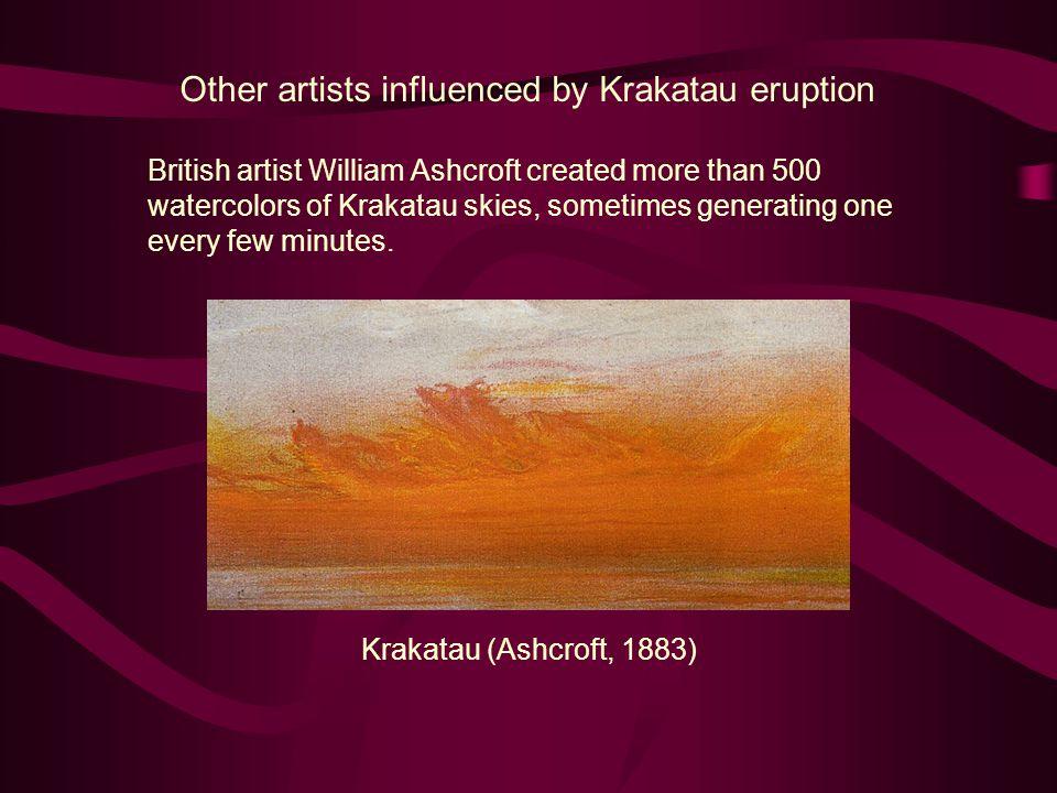 Other artists influenced by Krakatau eruption British artist William Ashcroft created more than 500 watercolors of Krakatau skies, sometimes generatin