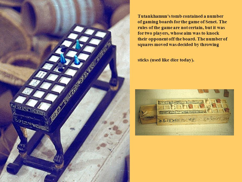 Tutankhamun's tomb contained a number of gaming boards for the game of Senet. The rules of the game are not certain, but it was for two players, whose