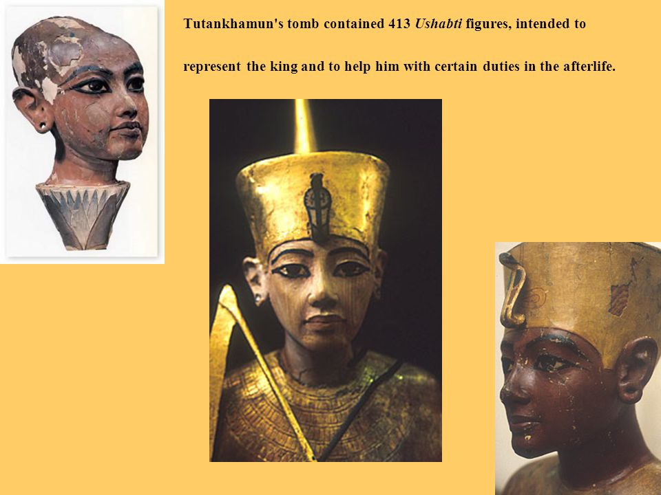 Tutankhamun's tomb contained 413 Ushabti figures, intended to represent the king and to help him with certain duties in the afterlife.