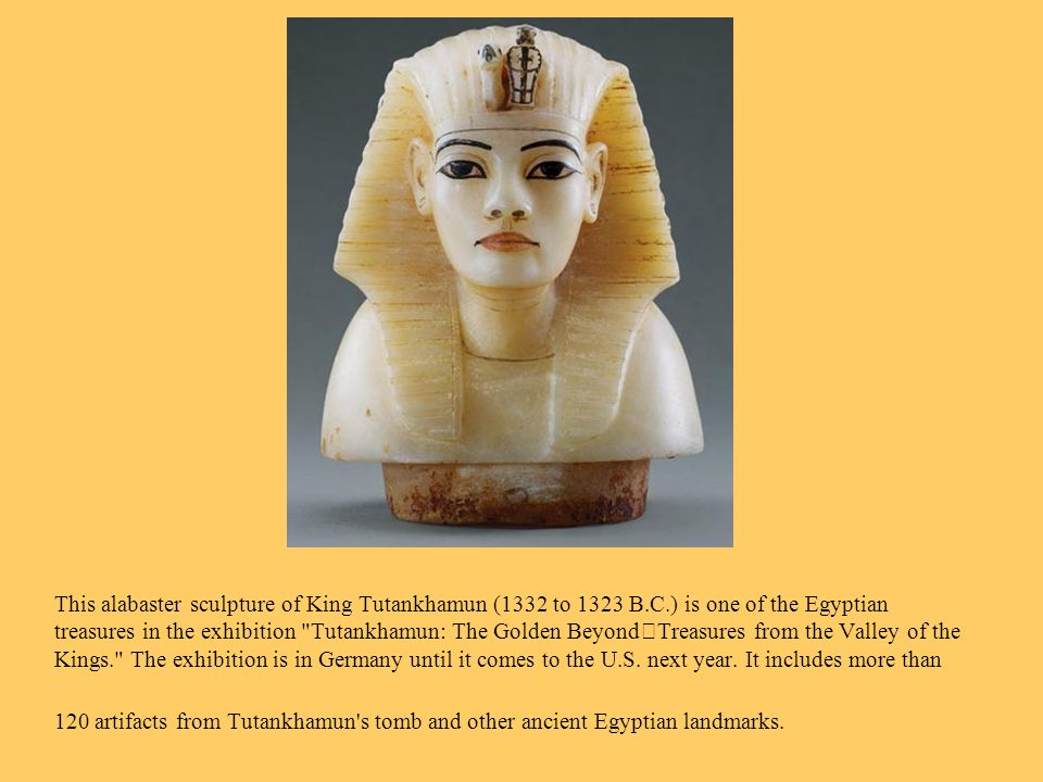 This alabaster sculpture of King Tutankhamun (1332 to 1323 B.C.) is one of the Egyptian treasures in the exhibition Tutankhamun: The Golden BeyondTreasures from the Valley of the Kings. The exhibition is in Germany until it comes to the U.S.