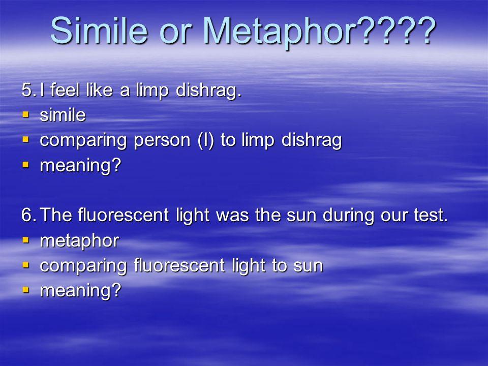 Simile or Metaphor???? 5.I feel like a limp dishrag.  simile  comparing person (I) to limp dishrag  meaning? 6.The fluorescent light was the sun du