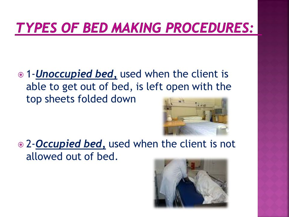  1-Unoccupied bed, used when the client is able to get out of bed, is left open with the top sheets folded down  2-Occupied bed, used when the clien