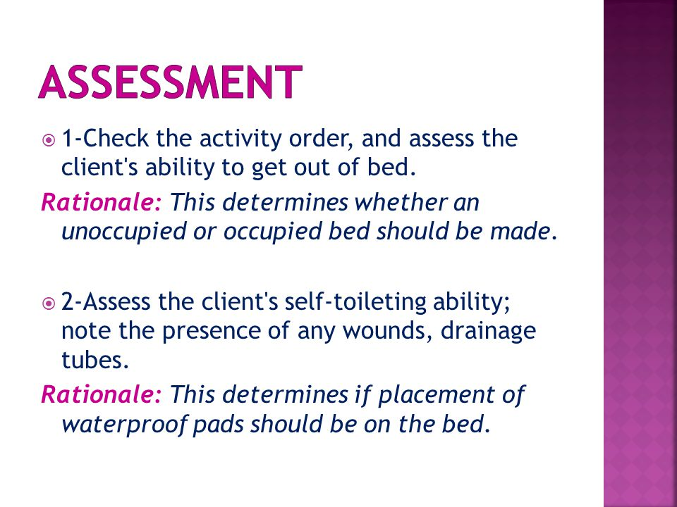  1-Check the activity order, and assess the client's ability to get out of bed. Rationale: This determines whether an unoccupied or occupied bed shou