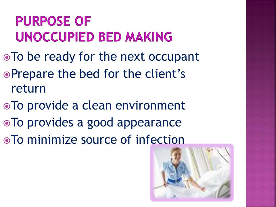  To be ready for the next occupant  Prepare the bed for the client's return  To provide a clean environment  To provides a good appearance  To mi