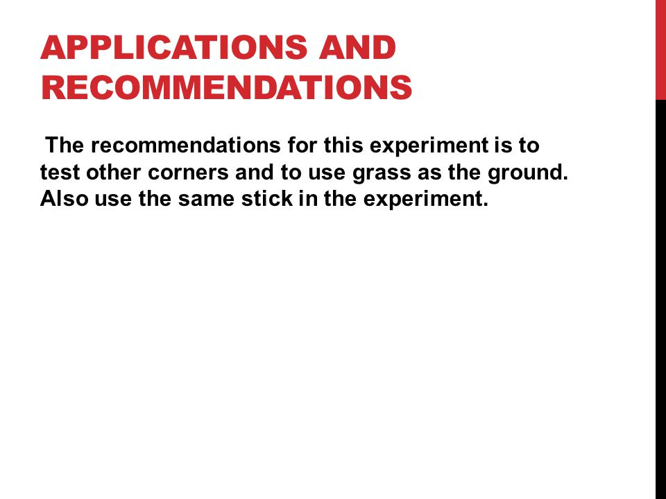APPLICATIONS AND RECOMMENDATIONS The recommendations for this experiment is to test other corners and to use grass as the ground. Also use the same st