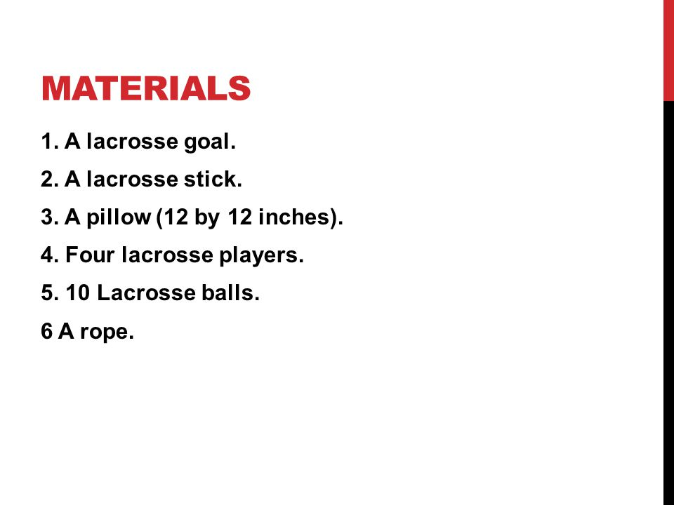 MATERIALS 1. A lacrosse goal. 2. A lacrosse stick. 3. A pillow (12 by 12 inches). 4. Four lacrosse players. 5. 10 Lacrosse balls. 6 A rope.
