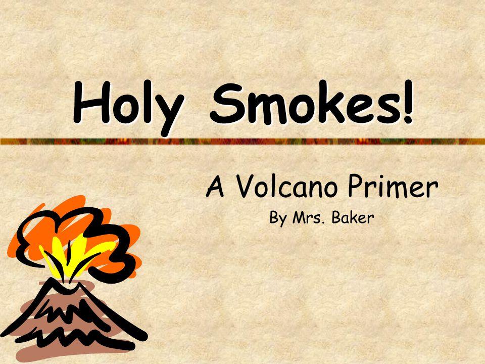 Holy Smokes! A Volcano Primer By Mrs. Baker