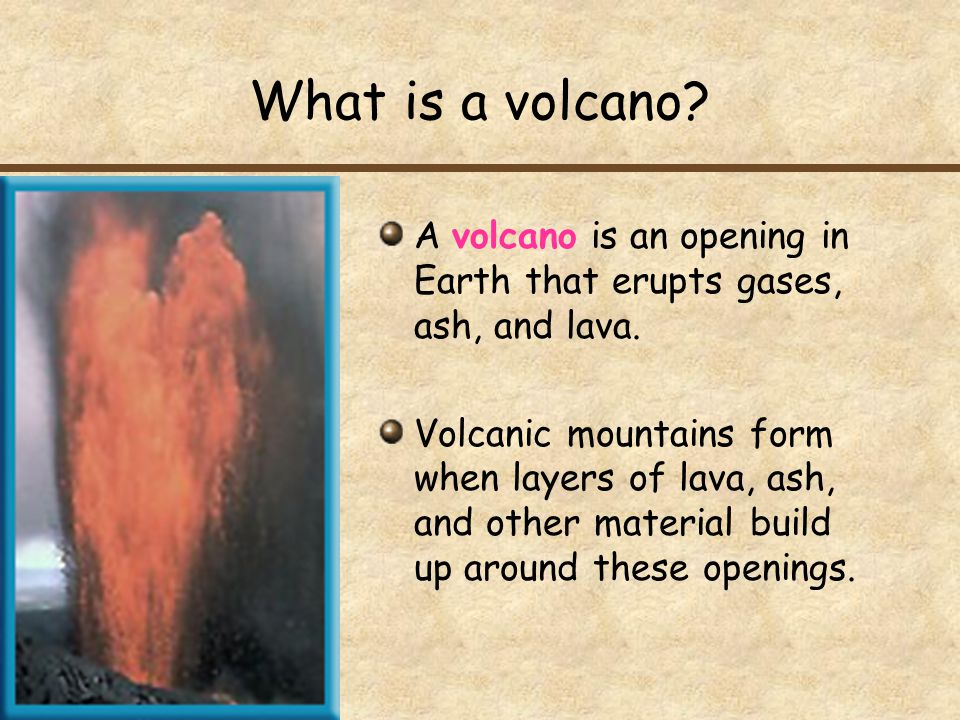 What is a volcano? A volcano is an opening in Earth that erupts gases, ash, and lava. Volcanic mountains form when layers of lava, ash, and other mate