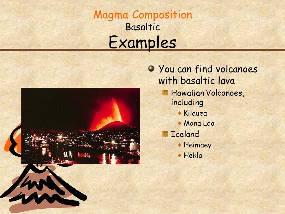 Magma Composition Basaltic Examples You can find volcanoes with basaltic lava Hawaiian Volcanoes, including Kilauea Mona Loa Iceland Heimaey Hekla