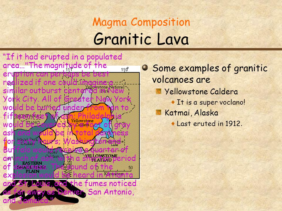 Magma Composition Granitic Lava Some examples of granitic volcanoes are Yellowstone Caldera It is a super voclano! Katmai, Alaska Last eruted in 1912.