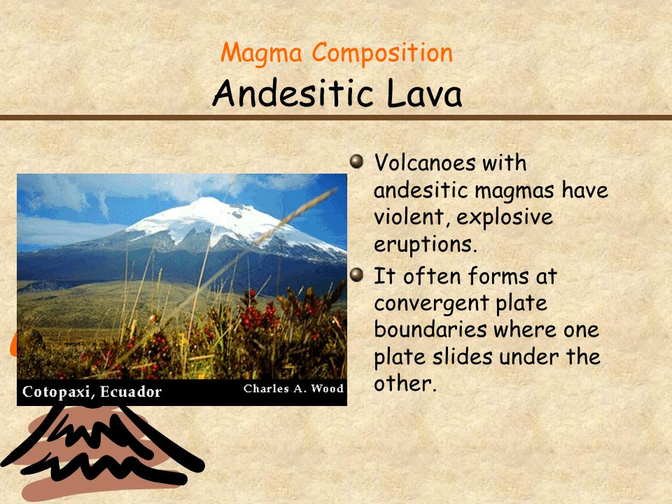 Magma Composition Andesitic Lava Volcanoes with andesitic magmas have violent, explosive eruptions.
