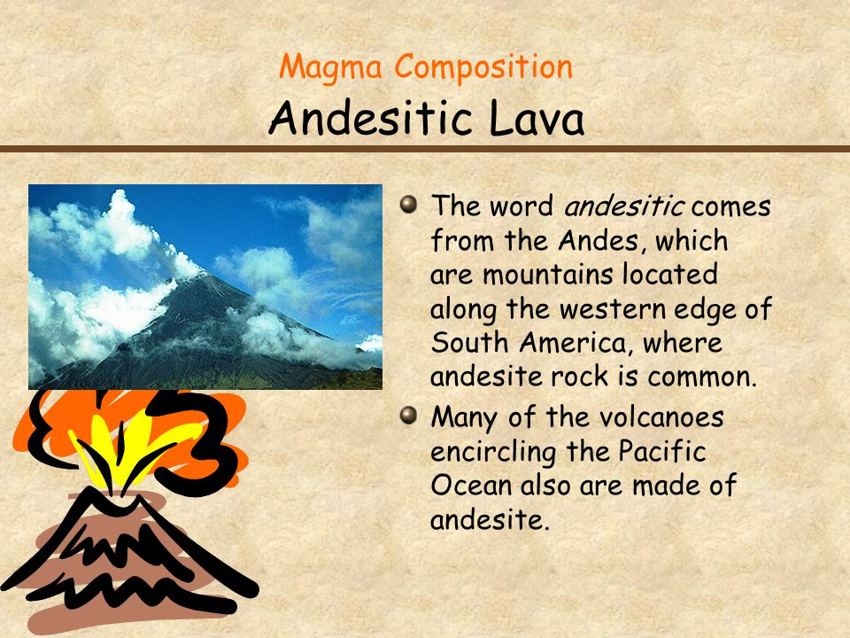 Magma Composition Andesitic Lava The word andesitic comes from the Andes, which are mountains located along the western edge of South America, where andesite rock is common.