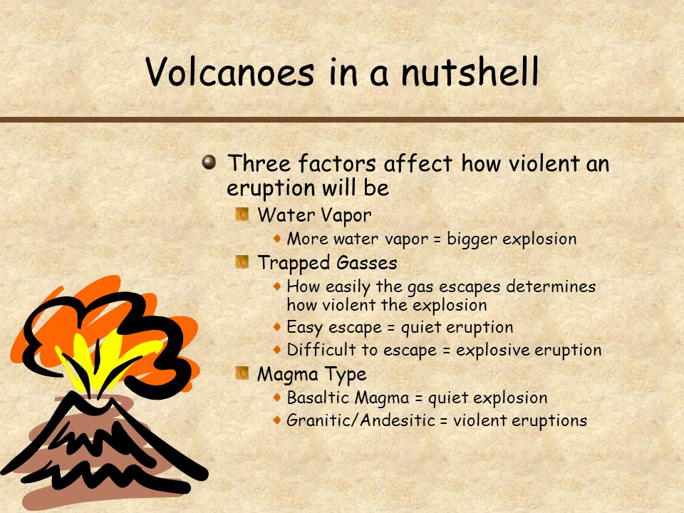 Volcanoes in a nutshell Three factors affect how violent an eruption will be Water Vapor More water vapor = bigger explosion Trapped Gasses How easily the gas escapes determines how violent the explosion Easy escape = quiet eruption Difficult to escape = explosive eruption Magma Type Basaltic Magma = quiet explosion Granitic/Andesitic = violent eruptions