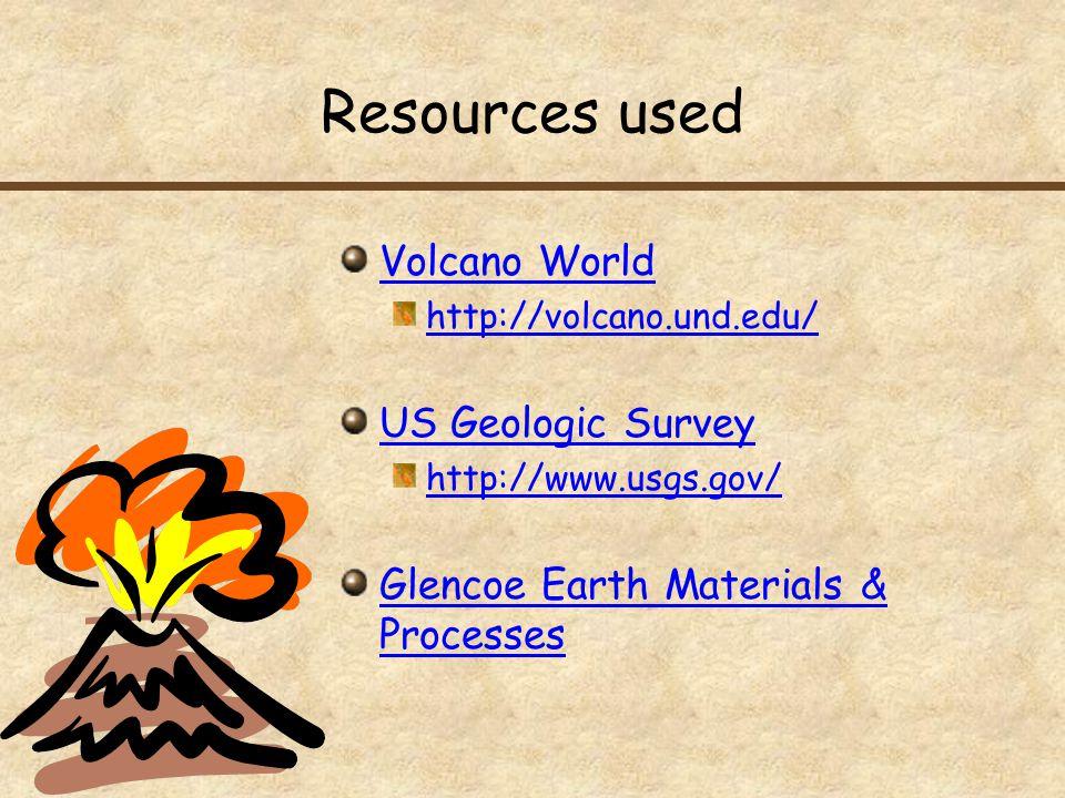 Resources used Volcano World http://volcano.und.edu/ US Geologic Survey http://www.usgs.gov/ Glencoe Earth Materials & Processes