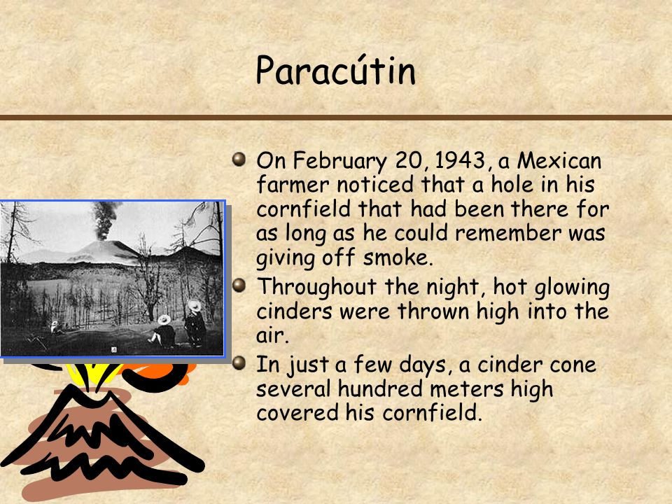 Paracútin On February 20, 1943, a Mexican farmer noticed that a hole in his cornfield that had been there for as long as he could remember was giving