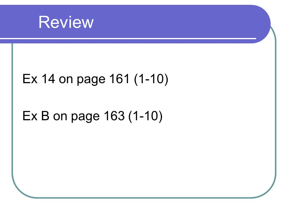 Review Ex 14 on page 161 (1-10) Ex B on page 163 (1-10)