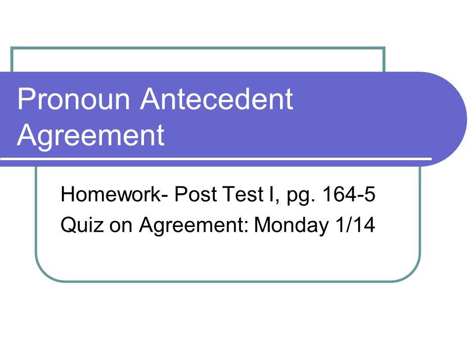 Pronoun Antecedent Agreement Homework- Post Test I, pg. 164-5 Quiz on Agreement: Monday 1/14